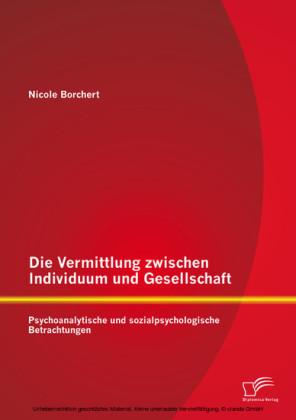 Die Vermittlung zwischen Individuum und Gesellschaft: Psychoanalytische und sozialpsychologische Betrachtungen