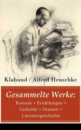 Gesammelte Werke: Romane + Erzählungen + Gedichte + Dramen + Literaturgeschichte