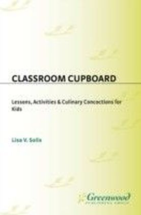 Classroom Cupboard: Lessons, Activities & amp;Culinary Concoctions for Kids