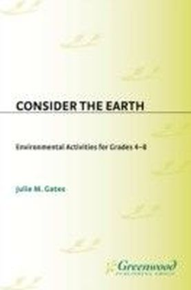 Consider the Earth: Environmental Activities for Grades 4 - 8
