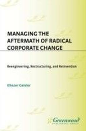 Managing the Aftermath of Radical Corporate Change: Reengineering, Restructuring, and Reinvention