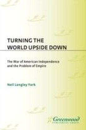 Turning the World Upside Down: The War of American Independence and the Problem of Empire