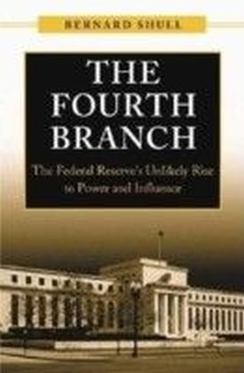 Fourth Branch: The Federal Reserve's Unlikely Rise to Power and Influence
