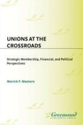 Unions at the Crossroads: Strategic Membership, Financial, and Political Perspectives