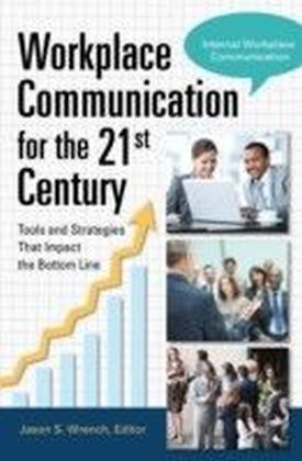 Workplace Communication for the 21st Century: Tools and Strategies that Impact the Bottom Line [2 volumes]