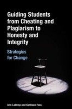 Guiding Students from Cheating and Plagiarism to Honesty and Integrity: Strategies for Change