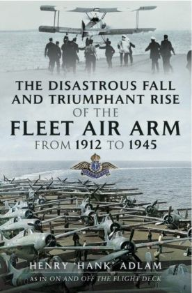 Disastrous Fall and `Triumphant Rise of the Fleet Air Arm from 1912 to 1945