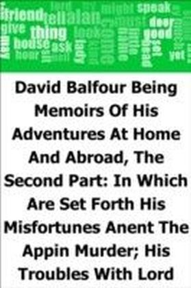 David Balfour: Being Memoirs Of His Adventures At Home And Abroad, The Second Part: In Which Are Set Forth His Misfortunes Anent The Appin Murder; His Troubles With Lord Advocate Grant; Captivity On The Bass Rock; Journey Into Holland And France; And Singular Relations With James More Drummond Or Ma