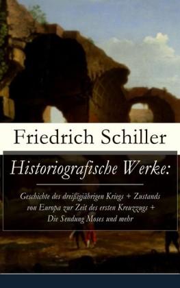 Historiografische Werke: Geschichte des dreißigjährigen Kriegs + Zustands von Europa zur Zeit des ersten Kreuzzugs + Die Sendung Moses und mehr