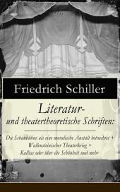 Literatur- und theatertheoretische Schriften: Die Schaubühne als eine moralische Anstalt betrachtet + Wallensteinischer Theaterkrieg + Kallias oder über die Schönheit und mehr