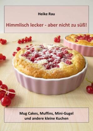 Himmlisch lecker - aber nicht zu süß! Mug Cakes, Muffins, Minigugel und andere kleine Kuchen