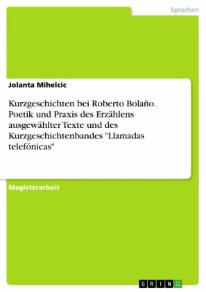 Kurzgeschichten bei Roberto Bolaño. Poetik und Praxis des Erzählens ausgewählter Texte und des Kurzgeschichtenbandes 'Llamadas telefónicas'