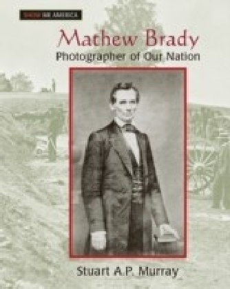 Mathew Brady: Photographer of Our Nation