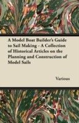 Model Boat Builder's Guide to Sail Making - A Collection of Historical Articles on the Planning and Construction of Model Sails
