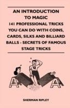 Introduction to Magic - 141 Professional Tricks You Can Do with Coins, Cards, Silks and Billiard Balls - Secrets of Famous Stage Tricks
