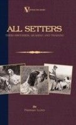 All Setters: Their Histories, Rearing & Training (A Vintage Dog Books Breed Classic - Irish Setter / English Setter / Gordon Setter)