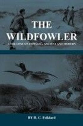 Wildfowler - A Treatise on Fowling, Ancient and Modern (History of Shooting Series - Wildfowling)