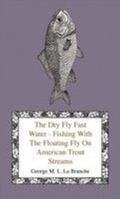 Dry Fly Fast Water - Fishing With The Floating Fly On American Trout Streams, Together With Some Observations On Fly Fishing In General