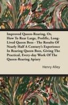 Improved Queen-Rearing, Or, How To Rear Large, Prolific, Long-Lived Queen Bees - The Results Of Nearly Half A Century's Experience In Rearing Queen Bees, Giving The Practical, Every-day Work Of The Queen-Rearing Apiary
