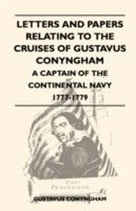 Letters and Papers Relating to the Cruises of Gustavus Conyngham - A Captain of the Continental Navy 1777-1779