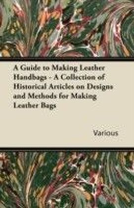 Guide to Making Leather Handbags - A Collection of Historical Articles on Designs and Methods for Making Leather Bags