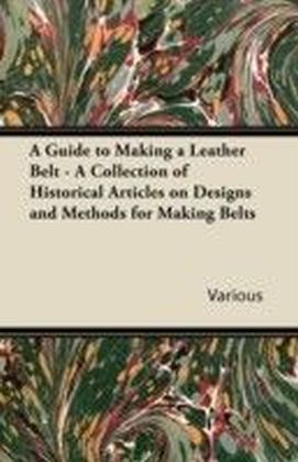 Guide to Making a Leather Belt - A Collection of Historical Articles on Designs and Methods for Making Belts