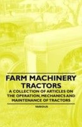 Farm Machinery - Tractors - A Collection of Articles on the Operation, Mechanics and Maintenance of Tractors