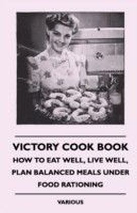 Victory Cook Book - How to Eat Well, Live Well, Plan Balanced Meals Under Food Rationing