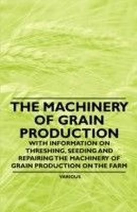 Machinery of Grain Production - With Information on Threshing, Seeding and Repairing the Machinery of Grain Production on the Farm