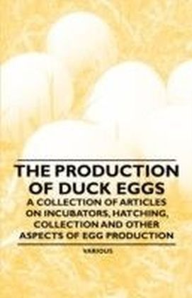 Production of Duck Eggs - A Collection of Articles on Incubators, Hatching, Collection and Other Aspects of Egg Production