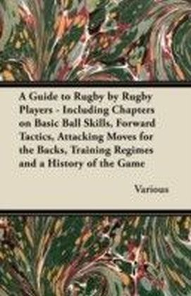 Guide to Rugby by Rugby Players - Including Chapters on Basic Ball Skills, Forward Tactics, Attacking Moves for the Backs, Training Regimes and a