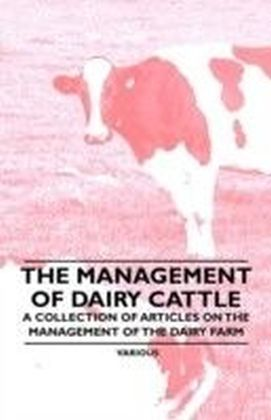 Management of Dairy Cattle - A Collection of Articles on the Management of the Dairy Farm
