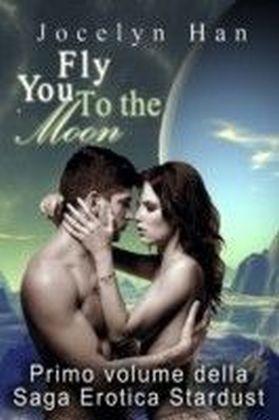 Fly You To The Moon (Primo Volume Della Saga Erotica Stardust)