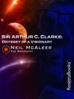 Sir Arthur C. Clarke: Odyssey of a Visionary