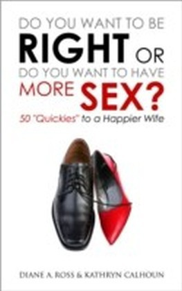 """Do You Want to Be Right or Do You Want to Have More Sex?: 50 """"Quickies"""" to a Happier Wife"""