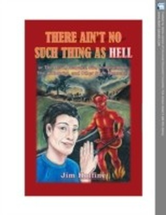 There Ain't No Such Thing as Hell: Or the Devil, Demons, Sin, Armageddon, the Antichrist, and Other Such Nonsense