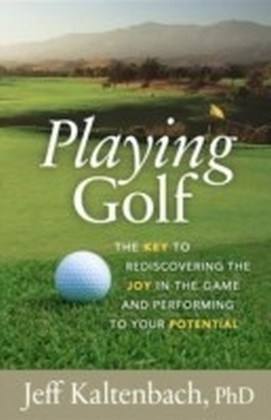 Playing Golf: The key to rediscovering the joy in the game and performing to your potential