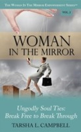 Woman in the Mirror: Ungodly Soul Ties - Break Free to Break Through