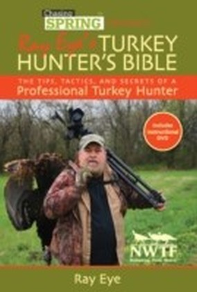 Chasing Spring Presents: Ray Eye's Turkey Hunter's Bible
