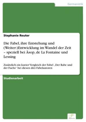 Die Fabel, ihre Entstehung und (Weiter-)Entwicklung im Wandel der Zeit - speziell bei Äsop, de La Fontaine und Lessing