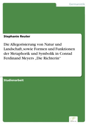 Die Allegorisierung von Natur und Landschaft, sowie Formen und Funktionen der Metaphorik und Symbolik in Conrad Ferdinand Meyers 'Die Richterin'