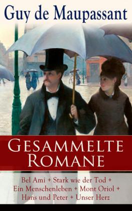 Sämtliche Romane: Bel Ami + Stark wie der Tod + Ein Menschenleben + Mont Oriol + Hans und Peter + Unser Herz