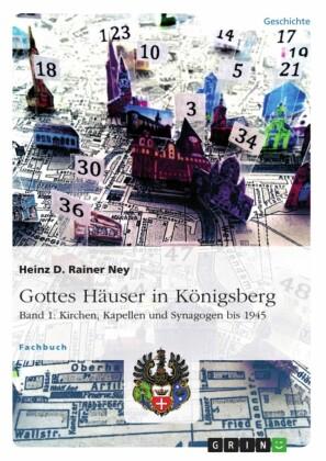 Gottes Häuser in Königsberg. Band 1: Kirchen, Kapellen und Synagogen bis 1945