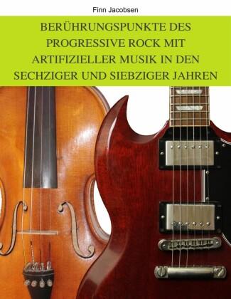 Berührungspunkte des Progressive Rock mit artifizieller Musik in den Sechziger und Siebziger Jahren