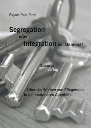 Segregation oder Integration bei Demenz? Über das Erleben von Pflegenden in der stationären Altenhilfe