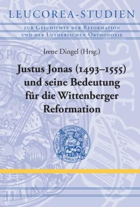 Justus Jonas (1493-1555) und seine Bedeutung für die Wittenberger Reformation