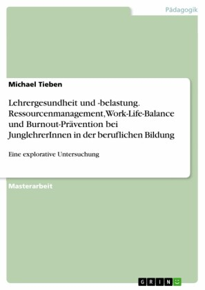Lehrergesundheit und -belastung. Ressourcenmanagement, Work-Life-Balance und Burnout-Prävention bei JunglehrerInnen in der beruflichen Bildung