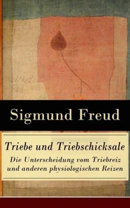 Triebe und Triebschicksale - Die Unterscheidung vom Triebreiz und anderen physiologischen Reizen (Vollständige Ausgabe)