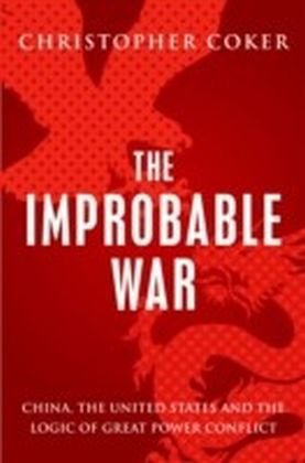 Improbable War: China, The United States and Logic of Great Power Conflict