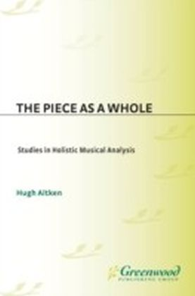 Piece as a Whole: Studies in Holistic Musical Analysis
